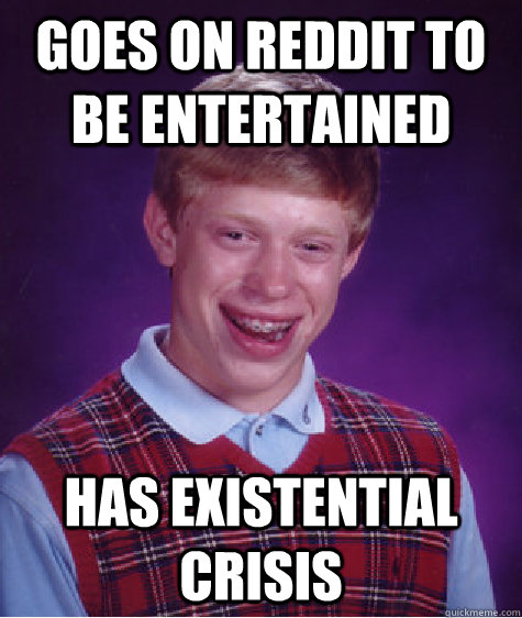 goes on reddit to be entertained has existential crisis  - Bad Luck Brian