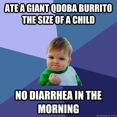 ate a giant qdoba burrito the size of a child no diarrhea in - Success Kid