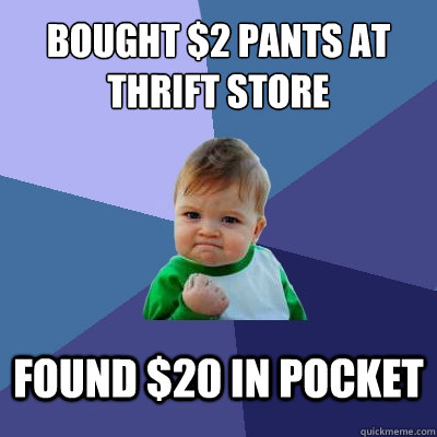 bought 2 pants at thrift store found 20 in pocket - Success Kid