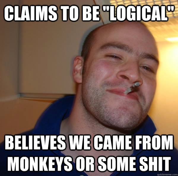 claims to be logical believes we came from monkeys or some - Good Guy Greg