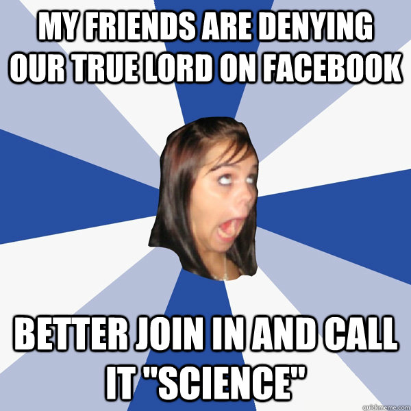 my friends are denying our true lord on facebook better join - Annoying Facebook Girl