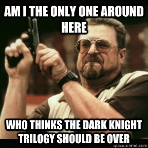 am i the only one around here who thinks the dark knight tri - Am i the only one around here
