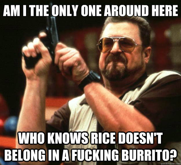 am i the only one around here who knows rice doesnt belong  - Big Lebowski