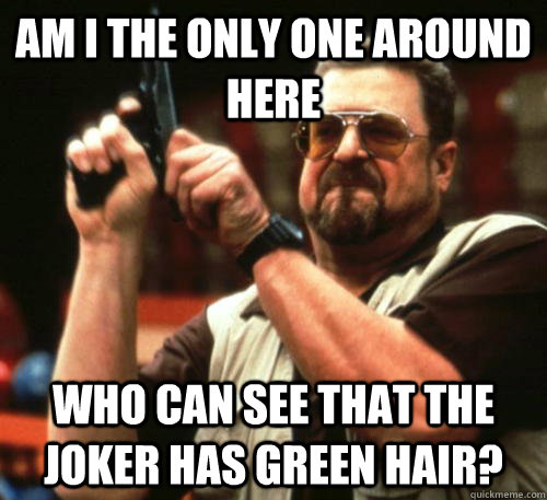 am i the only one around here who can see that the joker has - Am I The Only One Around Here