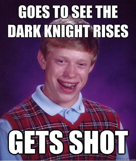 goes to see the dark knight rises gets shot - Bad Luck Brian