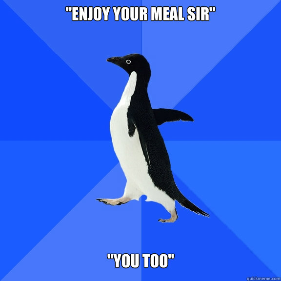 enjoy your meal sir you too - Socially Awkward Penguin