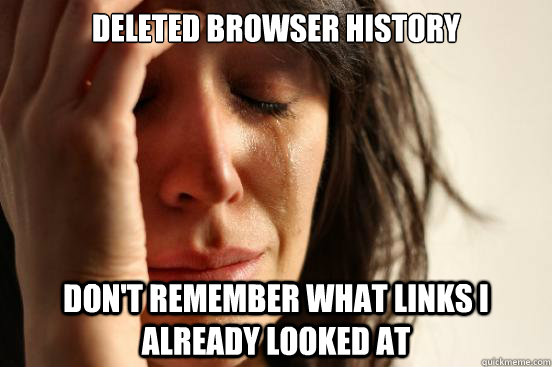 deleted browser history dont remember what links i already  - First World Problems