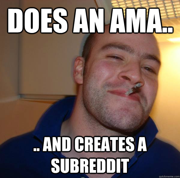 does an ama and creates a subreddit - Good Guy Greg