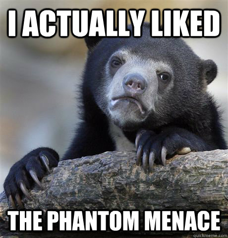 i actually liked the phantom menace  - Confession Bear