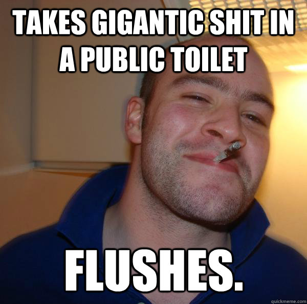 takes gigantic shit in a public toilet flushes - Good Guy Greg