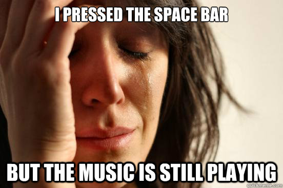 i pressed the space bar but the music is still playing - First World Problems