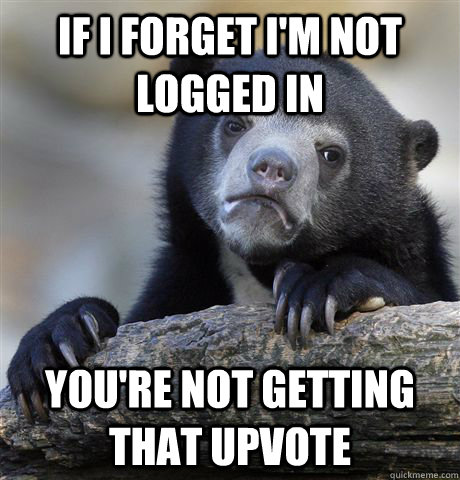 if i forget im not logged in youre not getting that upvote - Confession Bear