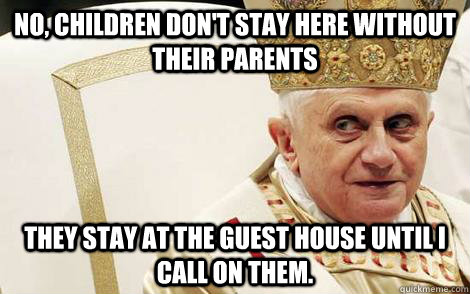 no children dont stay here without their parents they stay - Impolite Pope