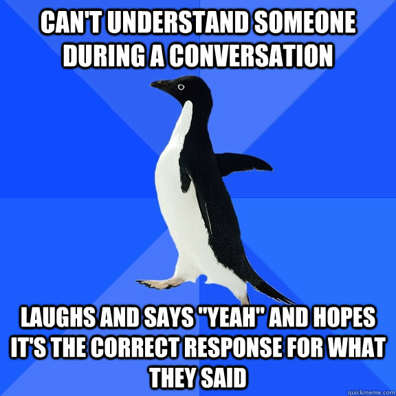 cant understand someone during a conversation laughs and sa - Socially Awkward Penguin