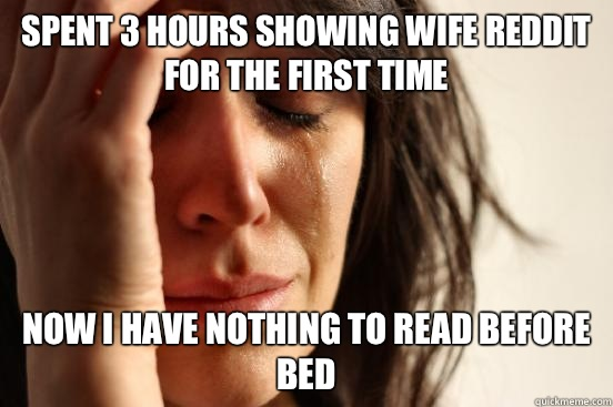 Spent 3 hours showing wife reddit for the first time  - First World Problems