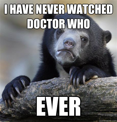i have never watched doctor who ever - Confession Bear