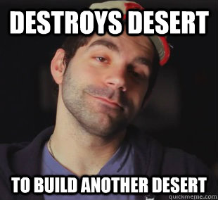 destroys desert to build another desert -