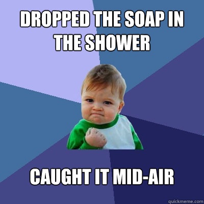 dropped the soap in the shower caught it midair - Success Kid