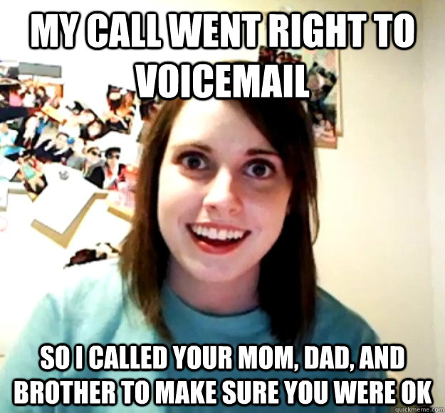 my call went right to voicemail so i called your mom dad a - Overly Attached Girlfriend