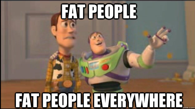 fat people fat people everywhere - Buzz and Woody