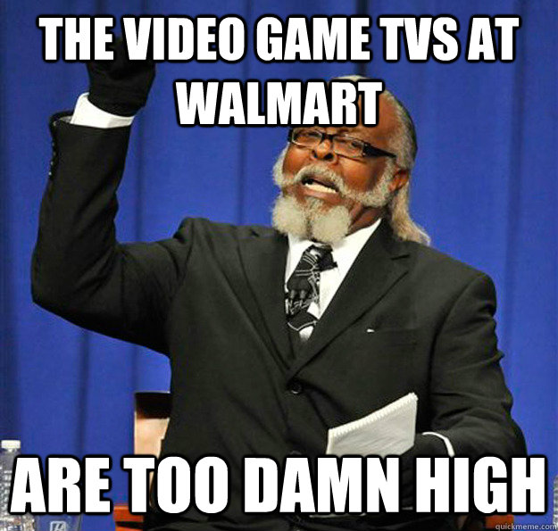 the video game tvs at walmart are too damn high - Jimmy McMillan