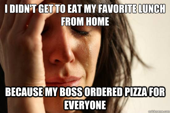 i didnt get to eat my favorite lunch from home because my b - First World Problems