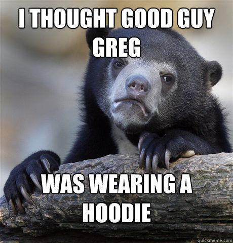 i thought good guy greg was wearing a hoodie - Confession Bear