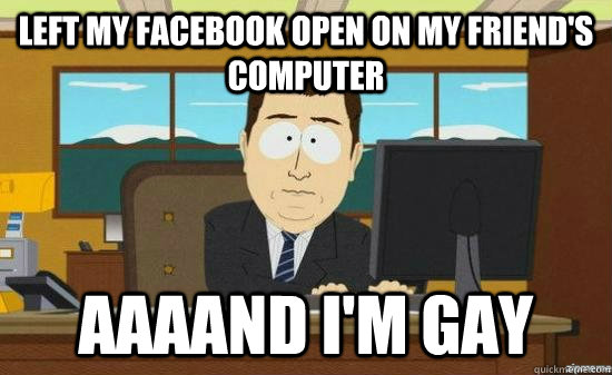 left my facebook open on my friends computer aaaand im gay - aaaand its gone