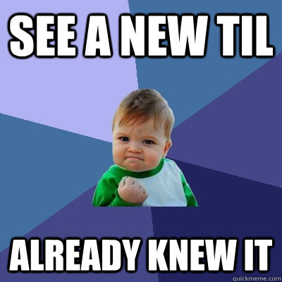 see a new til already knew it - Success Kid