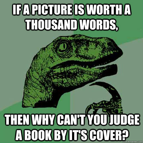 if a picture is worth a thousand words then why cant you j - Philosoraptor