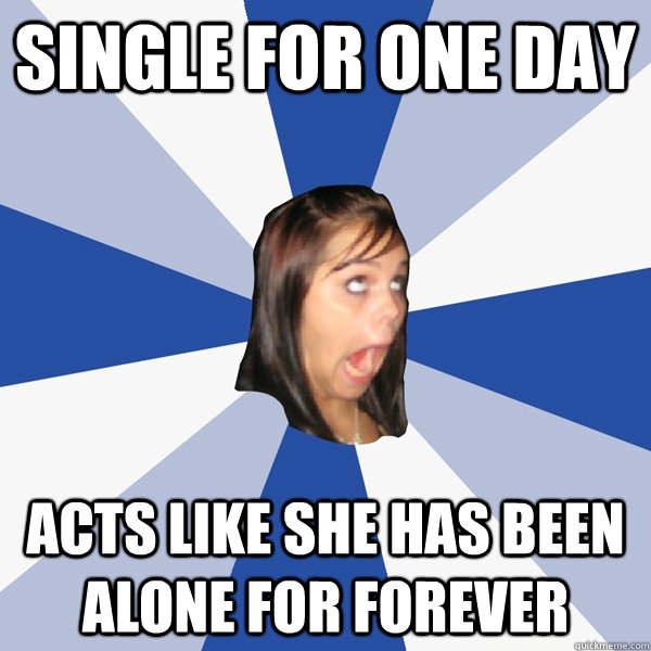 single for one day acts like she has been alone for forever - Annoying Facebook Girl