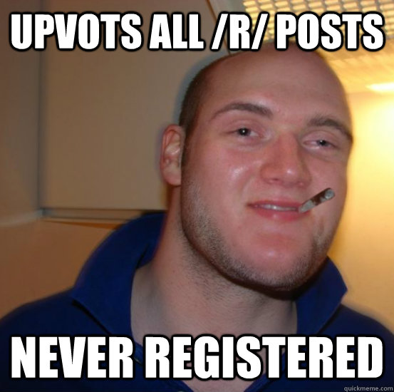 upvots all r posts never registered - Good 10 Guy Greg