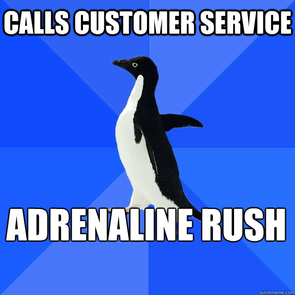 calls customer service adrenaline rush  - Socially Awkward Penguin