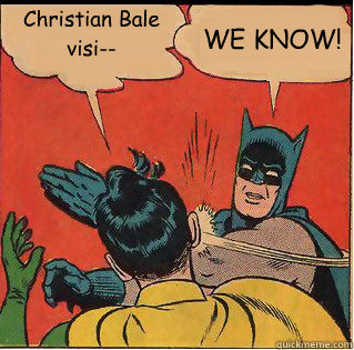 christian bale visi we know - Bitch Slappin Batman