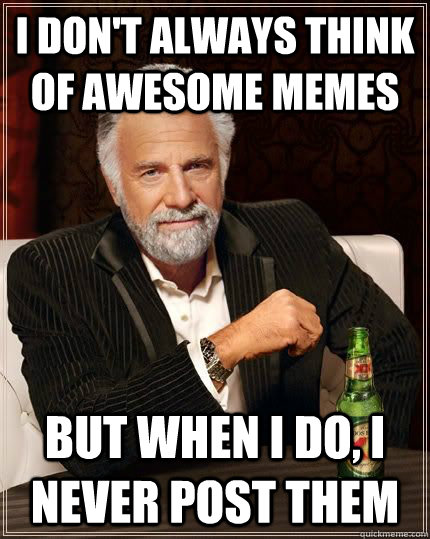 i dont always think of awesome memes but when i do i never - Dos Equis Man