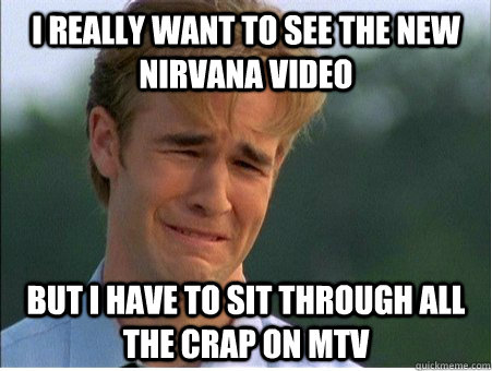 i really want to see the new nirvana video but i have to sit - 1990s Problems