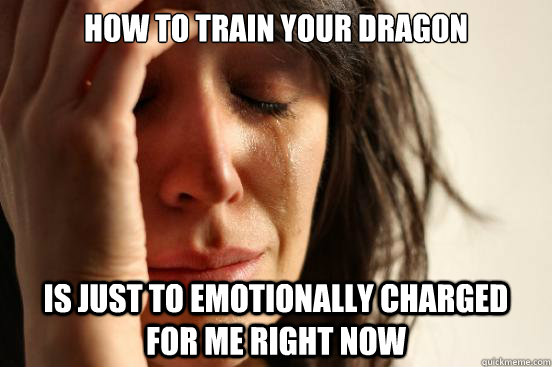 how to train your dragon is just to emotionally charged for - First World Problems