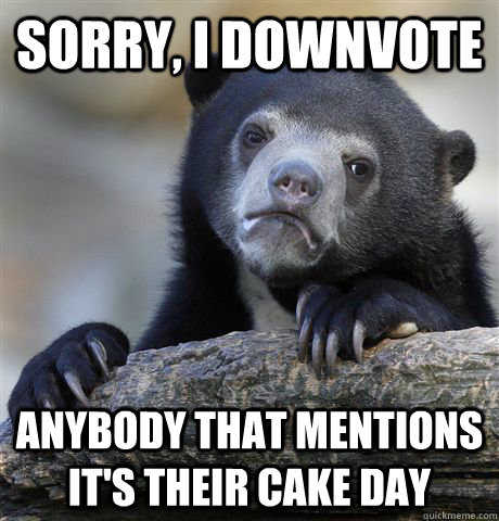 sorry i downvote anybody that mentions its their cake day - Confession Bear