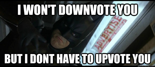 i wont downvote you but i dont have to upvote you - Justice Batman