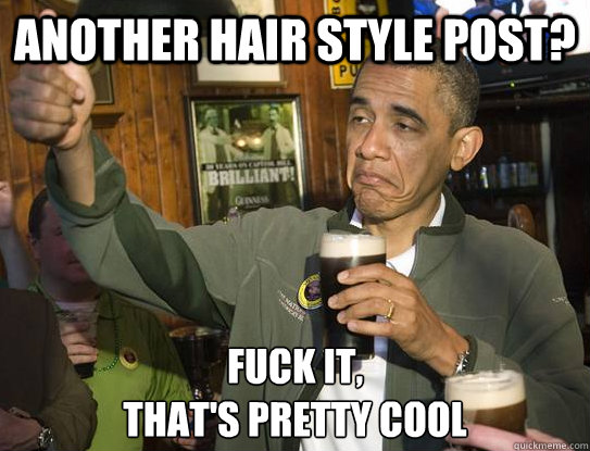 another hair style post fuck it thats pretty cool - Upvoting Obama