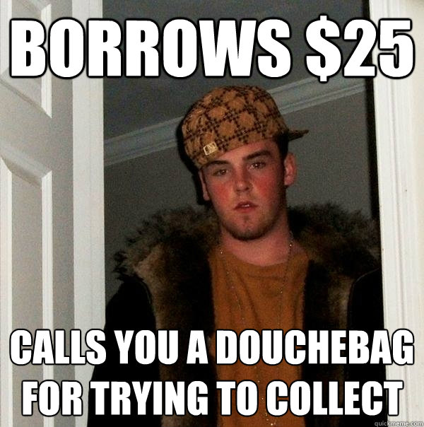 borrows 25 calls you a douchebag for trying to collect - Scumbag Steve