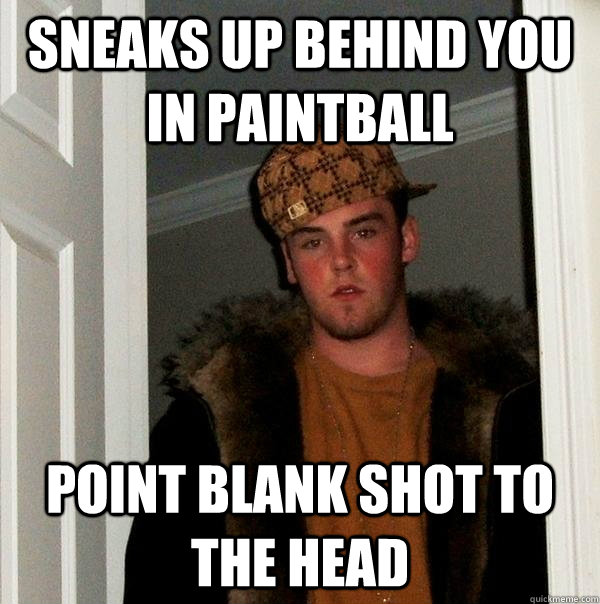 sneaks up behind you in paintball point blank shot to the he - Scumbag Steve