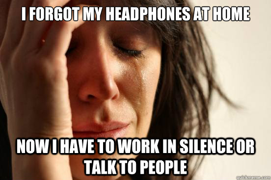 i forgot my headphones at home now i have to work in silence - First World Problems