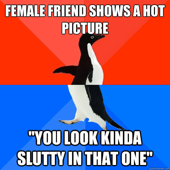 female friend shows a hot picture you look kinda slutty in  - Socially Awesome Awkward Penguin