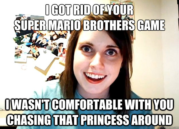 i got rid of your super mario brothers game i wasnt comfort - Overly Attached Girlfriend