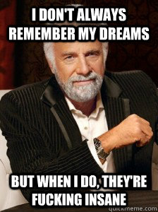 i dont always remember my dreams but when i do theyre fuc - i dont always
