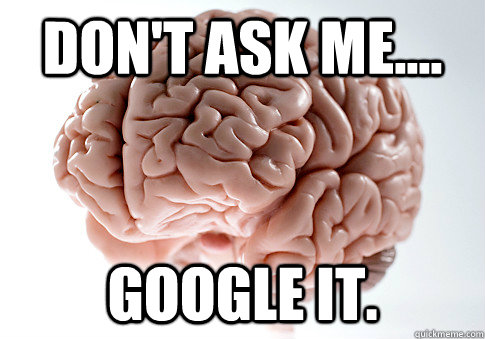 dont ask me google it - Scumbag Brain