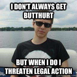 i dont always get butthurt but when i do i threaten legal a -