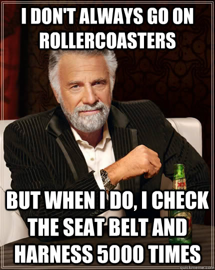 i dont always go on rollercoasters but when i do i check t - The Most Interesting Man In The World