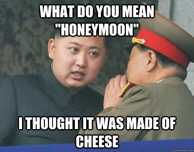 what do you mean honeymoon i thought it was made of cheese - Hungry Kim Jong Un